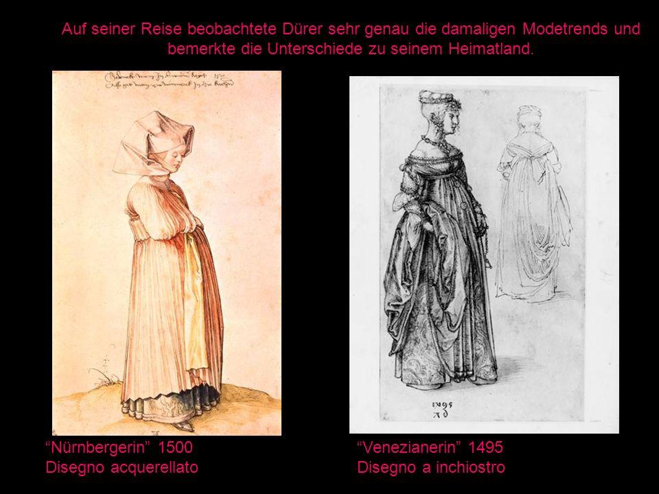 Nürnbergerin 1500 Disegno acquerellato Venezianerin 1495 Disegno a inchiostro Auf seiner Reise beobachtete Dürer sehr genau die damaligen Modetrends u