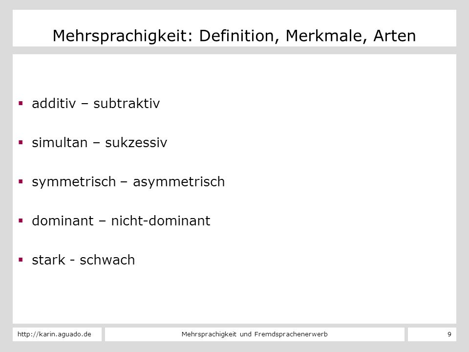 Mehrsprachigkeit und Fremdsprachenerwerbhttp://karin.aguado.de 9 Mehrsprachigkeit: Definition, Merkmale, Arten additiv – subtraktiv simultan – sukzess