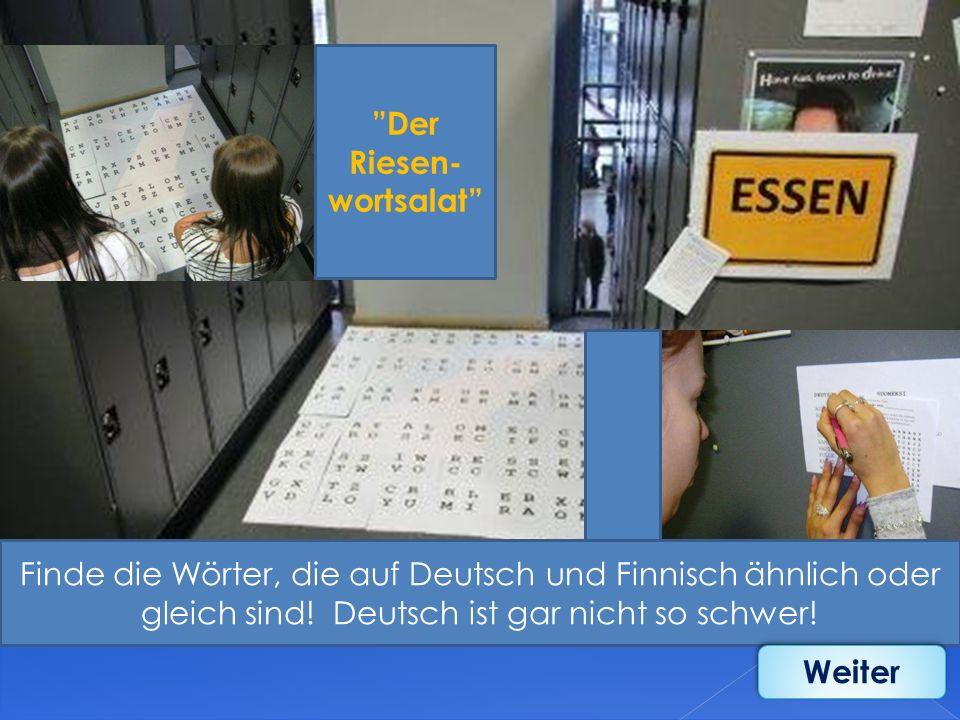 Der Riesen- wortsalat Finde die Wörter, die auf Deutsch und Finnisch ähnlich oder gleich sind! Deutsch ist gar nicht so schwer! Weiter