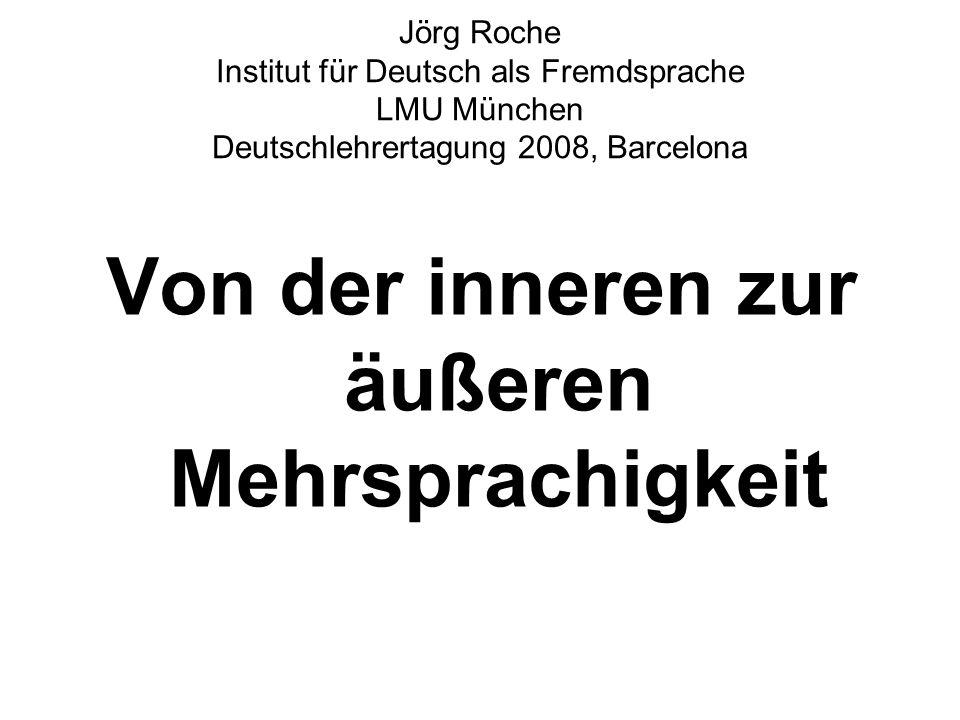 Jörg Roche Institut für Deutsch als Fremdsprache LMU München Deutschlehrertagung 2008, Barcelona Von der inneren zur äußeren Mehrsprachigkeit