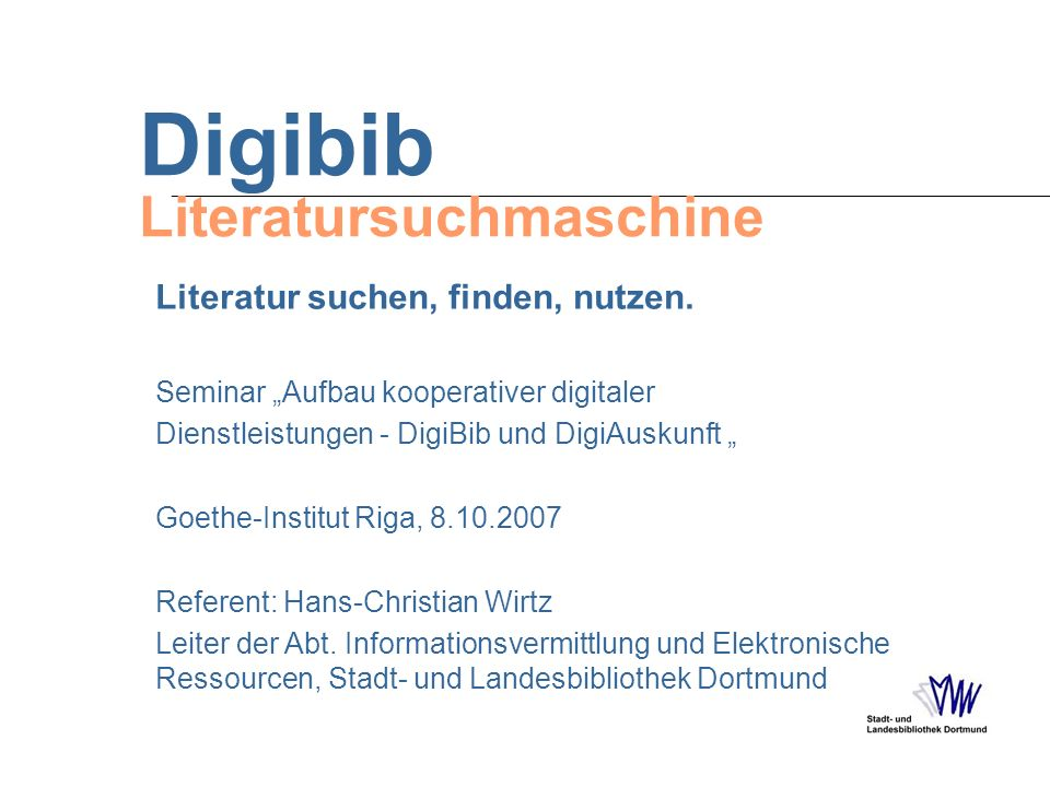 Digibib Literatursuchmaschine Seminar Aufbau kooperativer digitaler Dienstleistungen - DigiBib und DigiAuskunft Goethe-Institut Riga, 8.10.2007 Refere