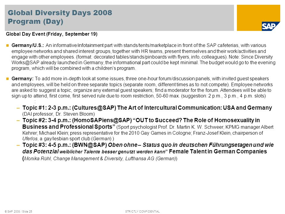 © SAP 2008 / Slide 25STRICTLY CONFIDENTIAL Global Diversity Days 2008 Program (Day) Global Day Event (Friday, September 19) Germany/U.S.: An informative/infotainment part with stands/tents/marketplace in front of the SAP cafeterias, with various employee networks and shared interest groups, together with HR teams, present themselves and their work/activities and engage with other employees.