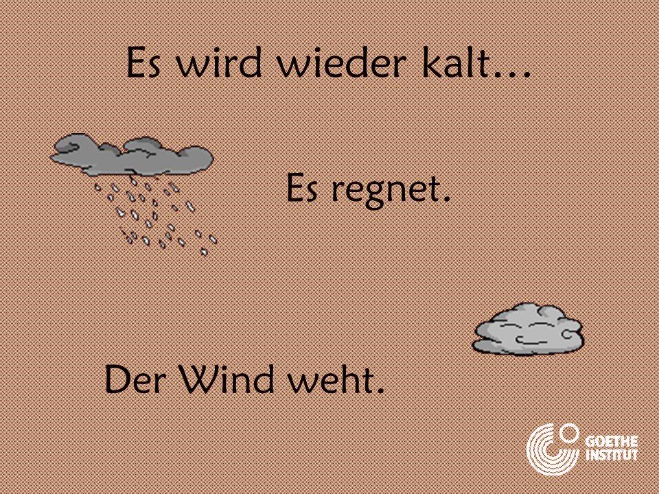 Es wird wieder kalt… Es regnet. Der Wind weht.