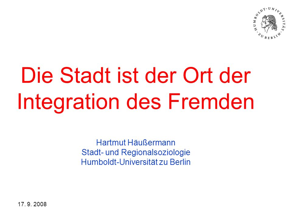 17. 9. 2008 Die Stadt ist der Ort der Integration des Fremden Hartmut Häußermann Stadt- und Regionalsoziologie Humboldt-Universität zu Berlin