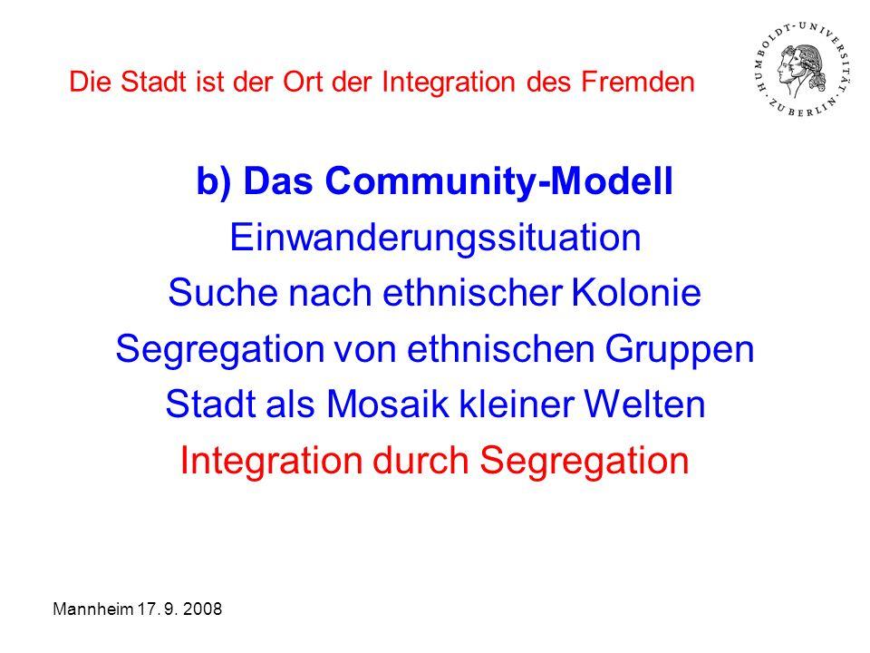 Die Stadt ist der Ort der Integration des Fremden Modell a): innere Distanz Diversität bei räumlicher Nähe Modell b): räumliche Distanz Integrationszyklus (Generationenprojekt) Sozialer Aufstieg räumliche Entfernung Mannheim 17.