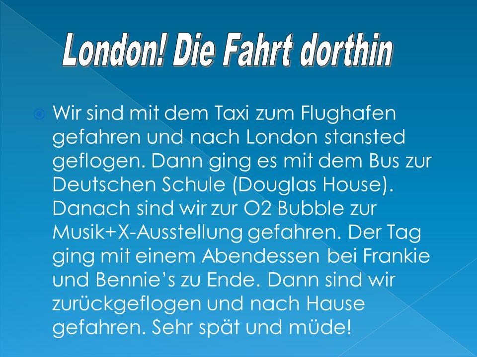 Wir sind mit dem Taxi zum Flughafen gefahren und nach London stansted geflogen. Dann ging es mit dem Bus zur Deutschen Schule (Douglas House). Danach