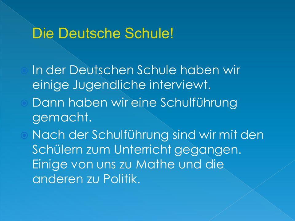In der Deutschen Schule haben wir einige Jugendliche interviewt. Dann haben wir eine Schulführung gemacht. Nach der Schulführung sind wir mit den Schü