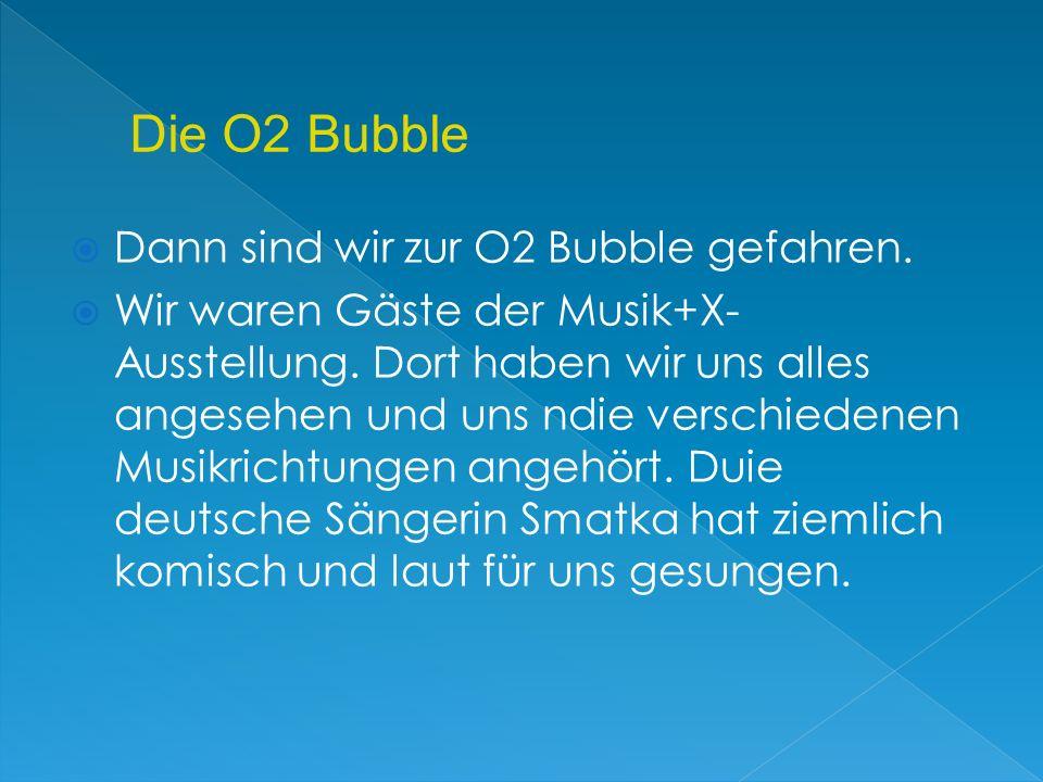 Dann sind wir zur O2 Bubble gefahren. Wir waren Gäste der Musik+X- Ausstellung. Dort haben wir uns alles angesehen und uns ndie verschiedenen Musikric