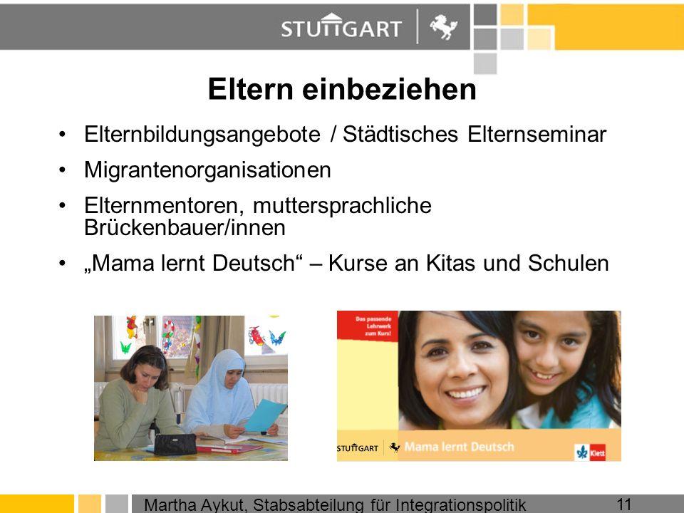 Martha Aykut, Stabsabteilung für Integrationspolitik 11 Eltern einbeziehen Elternbildungsangebote / Städtisches Elternseminar Migrantenorganisationen