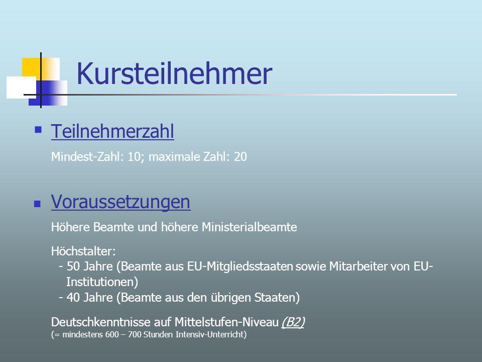 Kursteilnehmer Teilnehmerzahl Mindest-Zahl: 10; maximale Zahl: 20 Voraussetzungen Höhere Beamte und höhere Ministerialbeamte Höchstalter: - 50 Jahre (Beamte aus EU-Mitgliedsstaaten sowie Mitarbeiter von EU- Institutionen) - 40 Jahre (Beamte aus den übrigen Staaten) Deutschkenntnisse auf Mittelstufen-Niveau (B2)(B2) (= mindestens 600 – 700 Stunden Intensiv-Unterricht)