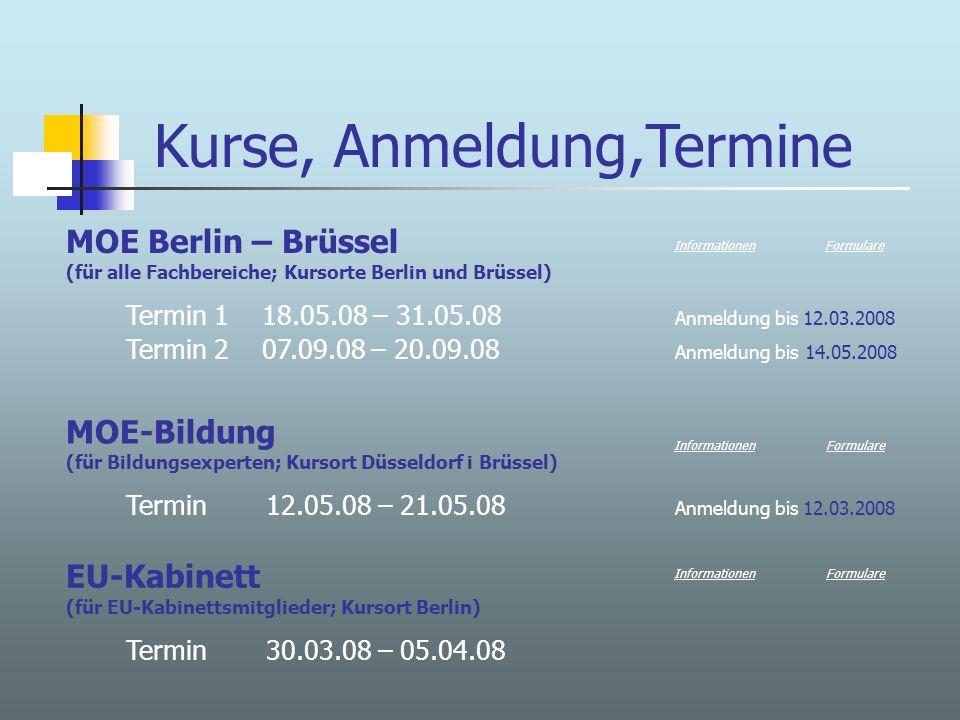 Kurse, Anmeldung,Termine MOE Berlin – Brüssel (für alle Fachbereiche; Kursorte Berlin und Brüssel) Termin 1 18.05.08 – 31.05.08 Anmeldung bis 12.03.2008 Termin 2 07.09.08 – 20.09.08 Anmeldung bis 14.05.2008 MOE-Bildung (für Bildungsexperten; Kursort Düsseldorf i Brüssel) Termin 12.05.08 – 21.05.08 Anmeldung bis 12.03.2008 Informationen Formulare Informationen EU-Kabinett (für EU-Kabinettsmitglieder; Kursort Berlin) Termin 30.03.08 – 05.04.08 FormulareInformationen