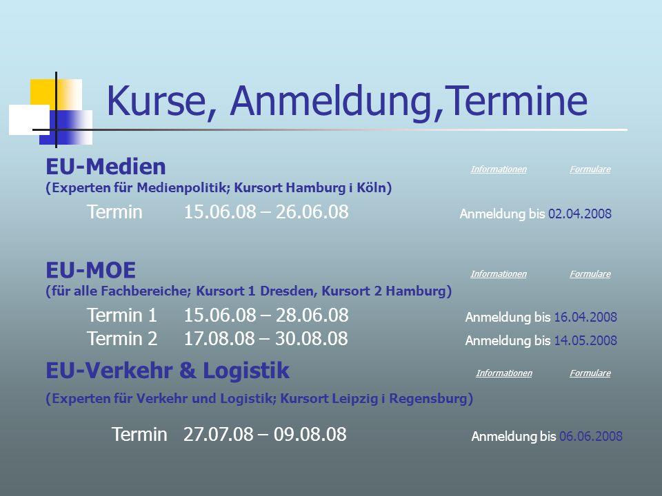 Kurse, Anmeldung,Termine EU-Medien (Experten für Medienpolitik; Kursort Hamburg i Köln) Termin 15.06.08 – 26.06.08 Anmeldung bis 02.04.2008 EU-MOE (für alle Fachbereiche; Kursort 1 Dresden, Kursort 2 Hamburg) Termin 1 15.06.08 – 28.06.08 Anmeldung bis 16.04.2008 Termin 2 17.08.08 – 30.08.08 Anmeldung bis 14.05.2008 Formulare Informationen EU-Verkehr & Logistik (Experten für Verkehr und Logistik; Kursort Leipzig i Regensburg) Termin 27.07.08 – 09.08.08 Anmeldung bis 06.06.2008 InformationenFormulare