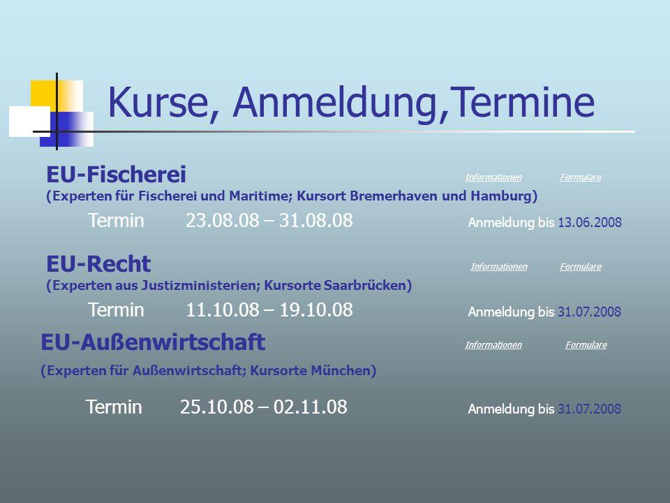 Kurse, Anmeldung,Termine EU-Fischerei (Experten für Fischerei und Maritime; Kursort Bremerhaven und Hamburg) Termin 23.08.08 – 31.08.08 Anmeldung bis 13.06.2008 EU-Recht (Experten aus Justizministerien; Kursorte Saarbrücken) Termin 11.10.08 – 19.10.08 Anmeldung bis 31.07.2008 Informationen Formulare Informationen EU-Außenwirtschaft (Experten für Außenwirtschaft; Kursorte München) Termin 25.10.08 – 02.11.08 Anmeldung bis 31.07.2008 InformationenFormulare