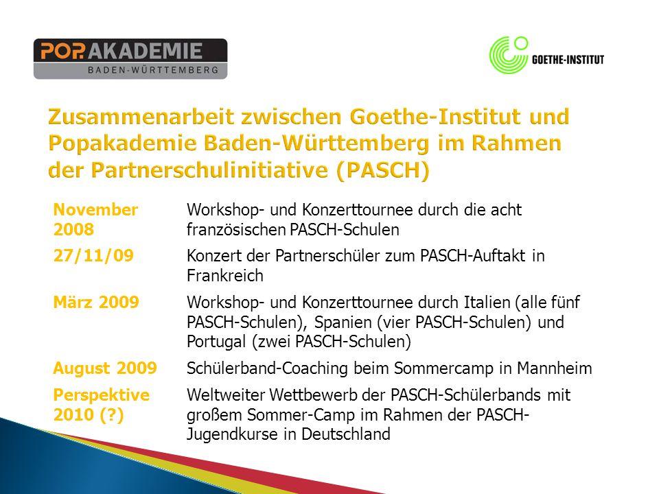 November 2008 Workshop- und Konzerttournee durch die acht französischen PASCH-Schulen 27/11/09Konzert der Partnerschüler zum PASCH-Auftakt in Frankreich März 2009Workshop- und Konzerttournee durch Italien (alle fünf PASCH-Schulen), Spanien (vier PASCH-Schulen) und Portugal (zwei PASCH-Schulen) August 2009Schülerband-Coaching beim Sommercamp in Mannheim Perspektive 2010 ( ) Weltweiter Wettbewerb der PASCH-Schülerbands mit großem Sommer-Camp im Rahmen der PASCH- Jugendkurse in Deutschland