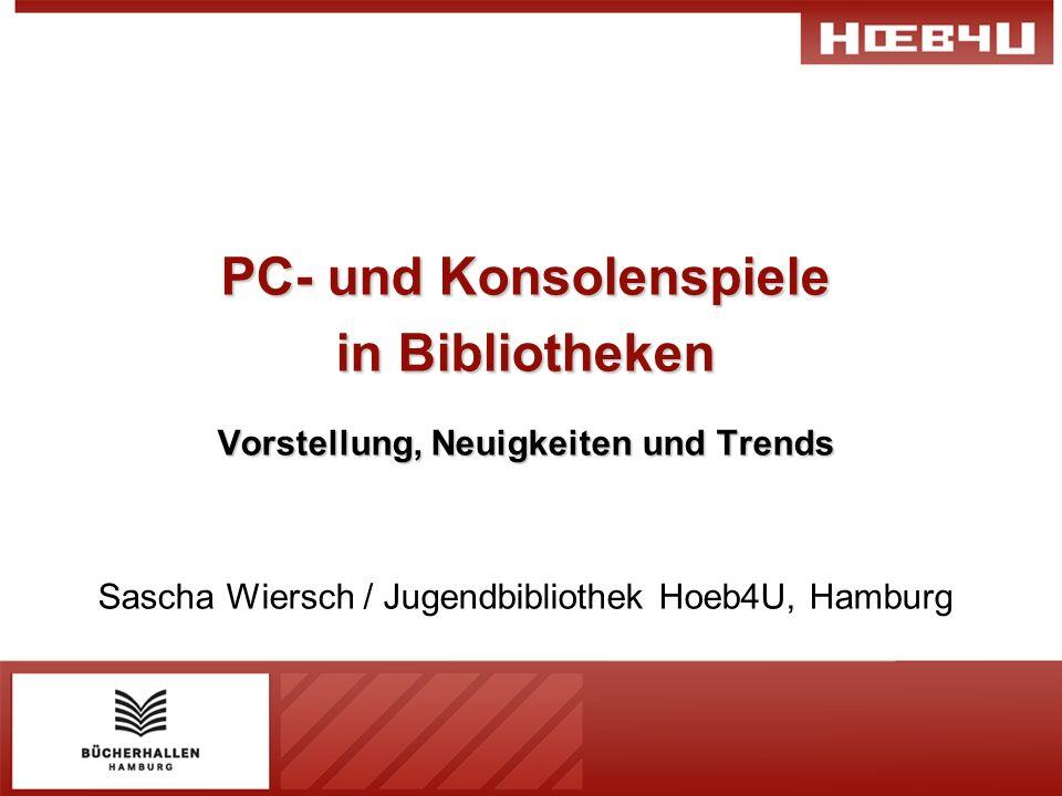PC- und Konsolenspiele in Bibliotheken Vorstellung, Neuigkeiten und Trends Sascha Wiersch / Jugendbibliothek Hoeb4U, Hamburg