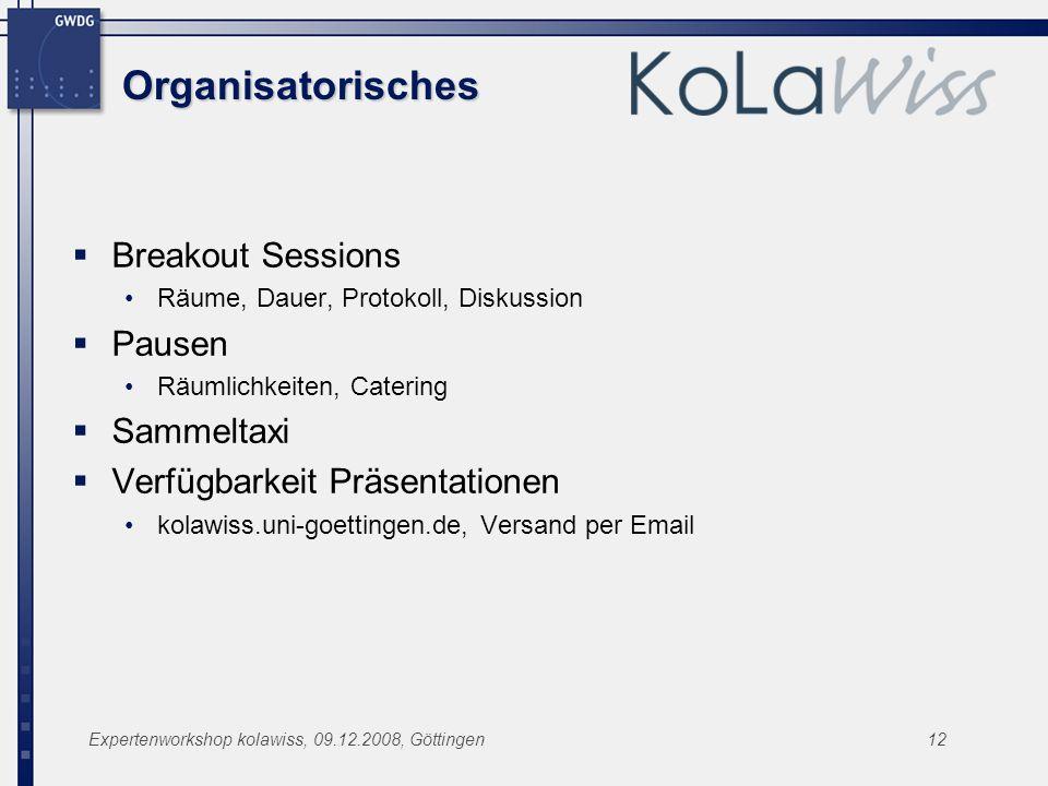 Expertenworkshop kolawiss, 09.12.2008, Göttingen12 Organisatorisches Breakout Sessions Räume, Dauer, Protokoll, Diskussion Pausen Räumlichkeiten, Cate