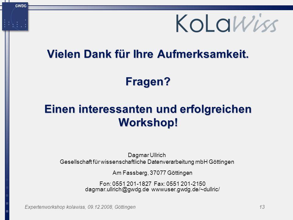 Expertenworkshop kolawiss, 09.12.2008, Göttingen13 Vielen Dank für Ihre Aufmerksamkeit. Fragen? Einen interessanten und erfolgreichen Workshop! Dagmar