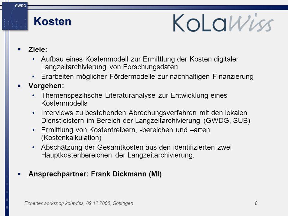 Expertenworkshop kolawiss, 09.12.2008, Göttingen8 Kosten Ziele: Aufbau eines Kostenmodell zur Ermittlung der Kosten digitaler Langzeitarchivierung von