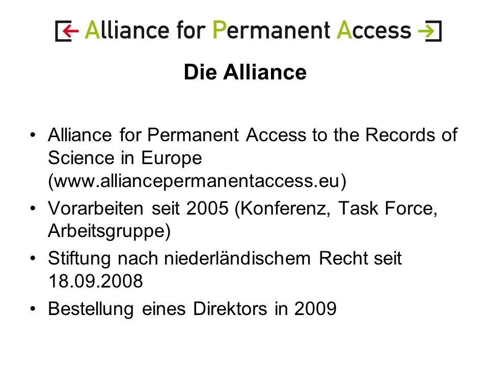 Die Alliance Alliance for Permanent Access to the Records of Science in Europe (www.alliancepermanentaccess.eu) Vorarbeiten seit 2005 (Konferenz, Task Force, Arbeitsgruppe) Stiftung nach niederländischem Recht seit 18.09.2008 Bestellung eines Direktors in 2009