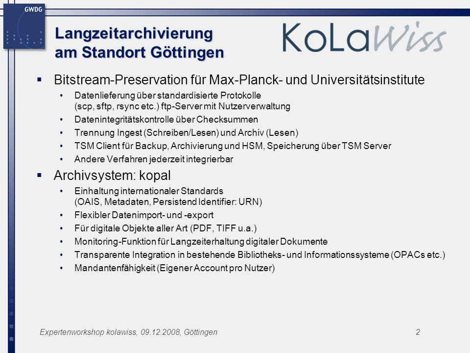 Expertenworkshop kolawiss, 09.12.2008, Göttingen2 Langzeitarchivierung am Standort Göttingen Bitstream-Preservation für Max-Planck- und Universitätsinstitute Datenlieferung über standardisierte Protokolle (scp, sftp, rsync etc.) ftp-Server mit Nutzerverwaltung Datenintegritätskontrolle über Checksummen Trennung Ingest (Schreiben/Lesen) und Archiv (Lesen) TSM Client für Backup, Archivierung und HSM, Speicherung über TSM Server Andere Verfahren jederzeit integrierbar Archivsystem: kopal Einhaltung internationaler Standards (OAIS, Metadaten, Persistend Identifier: URN) Flexibler Datenimport- und -export Für digitale Objekte aller Art (PDF, TIFF u.a.) Monitoring-Funktion für Langzeiterhaltung digitaler Dokumente Transparente Integration in bestehende Bibliotheks- und Informationssysteme (OPACs etc.) Mandantenfähigkeit (Eigener Account pro Nutzer)
