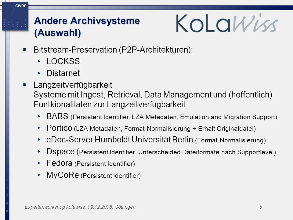 Expertenworkshop kolawiss, 09.12.2008, Göttingen5 Andere Archivsysteme (Auswahl) Bitstream-Preservation (P2P-Architekturen): LOCKSS Distarnet Langzeitverfügbarkeit Systeme mit Ingest, Retrieval, Data Management und (hoffentlich) Funtkionalitäten zur Langzeitverfügbarkeit BABS (Persistent Identifier, LZA Metadaten, Emulation and Migration Support) Portico (LZA Metadaten, Format Normalisierung + Erhalt Originaldatei) eDoc-Server Humboldt Universität Berlin (Format Normalisierung) Dspace ( Persistent Identifier, Unterscheided Dateiformate nach Supportlevel) Fedora (Persistent Identifier) MyCoRe (Persistent Identifier)