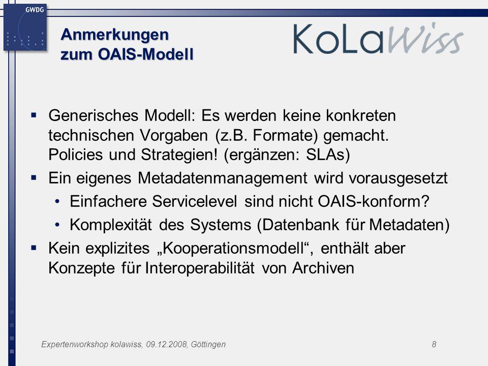 Expertenworkshop kolawiss, 09.12.2008, Göttingen8 Anmerkungen zum OAIS-Modell Generisches Modell: Es werden keine konkreten technischen Vorgaben (z.B.