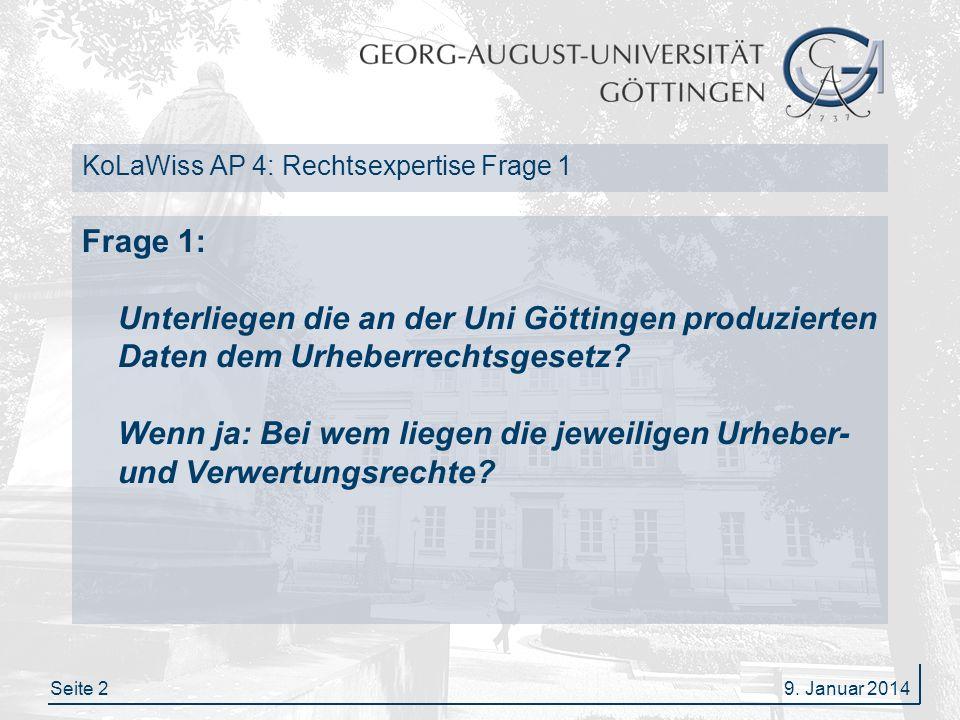 Seite 29. Januar 2014 KoLaWiss AP 4: Rechtsexpertise Frage 1 Frage 1: Unterliegen die an der Uni Göttingen produzierten Daten dem Urheberrechtsgesetz?