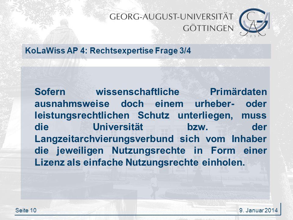 Seite 10 KoLaWiss AP 4: Rechtsexpertise Frage 3/4 Sofern wissenschaftliche Primärdaten ausnahmsweise doch einem urheber- oder leistungsrechtlichen Schutz unterliegen, muss die Universität bzw.