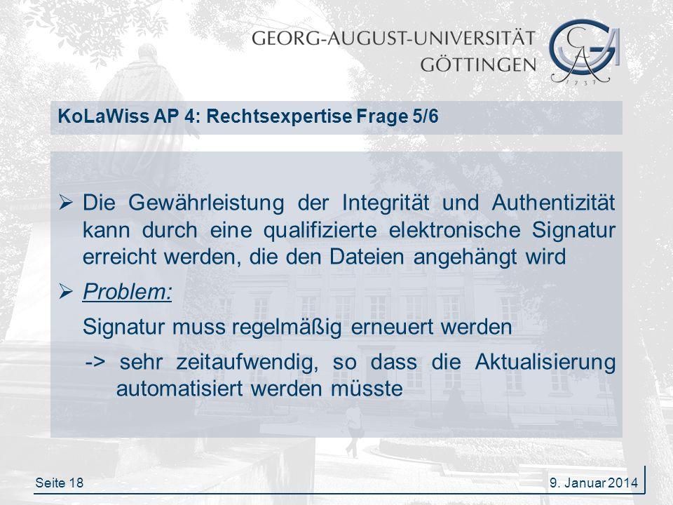Seite 18 KoLaWiss AP 4: Rechtsexpertise Frage 5/6 Die Gewährleistung der Integrität und Authentizität kann durch eine qualifizierte elektronische Signatur erreicht werden, die den Dateien angehängt wird Problem: Signatur muss regelmäßig erneuert werden -> sehr zeitaufwendig, so dass die Aktualisierung automatisiert werden müsste 9.