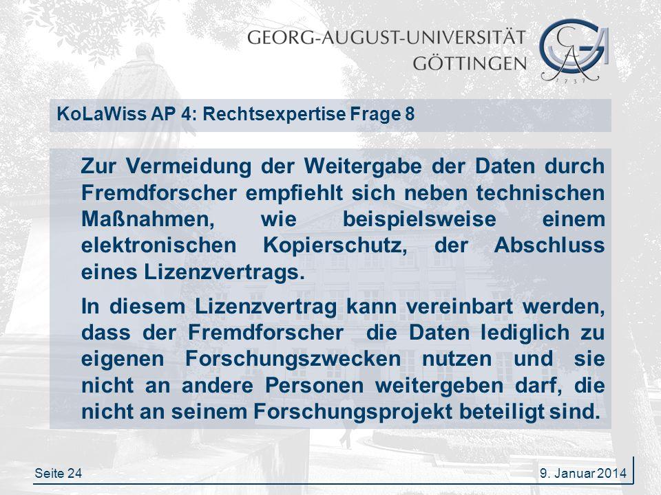 Seite 24 KoLaWiss AP 4: Rechtsexpertise Frage 8 Zur Vermeidung der Weitergabe der Daten durch Fremdforscher empfiehlt sich neben technischen Maßnahmen, wie beispielsweise einem elektronischen Kopierschutz, der Abschluss eines Lizenzvertrags.