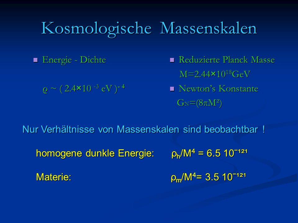 Kosmologische Massenskalen Energie - Dichte Energie - Dichte ρ ~ ( 2.4×10 -3 eV ) - 4 ρ ~ ( 2.4×10 -3 eV ) - 4 Reduzierte Planck Masse M=2.44×10 18 GeV Newtons Konstante G N =(8πM²) Nur Verhältnisse von Massenskalen sind beobachtbar .