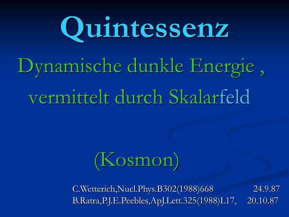 Quintessenz Dynamische dunkle Energie, vermittelt durch Skalarfeld vermittelt durch Skalarfeld (Kosmon) (Kosmon) C.Wetterich,Nucl.Phys.B302(1988)668 24.9.87 B.Ratra,P.J.E.Peebles,ApJ.Lett.325(1988)L17, 20.10.87