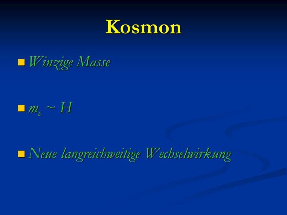 Kosmon Winzige Masse Winzige Masse m c ~ H m c ~ H Neue langreichweitige Wechselwirkung Neue langreichweitige Wechselwirkung