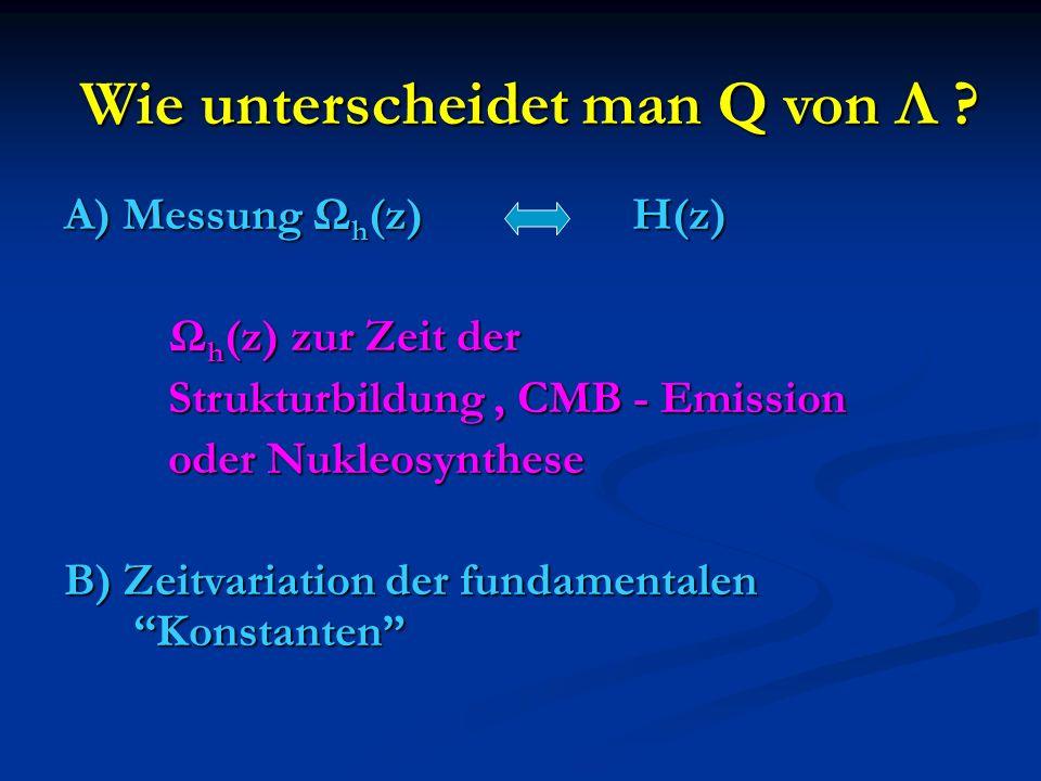 Wie unterscheidet man Q von Λ ? A) Messung Ω h (z) H(z) Ω h (z) zur Zeit der Ω h (z) zur Zeit der Strukturbildung, CMB - Emission Strukturbildung, CMB