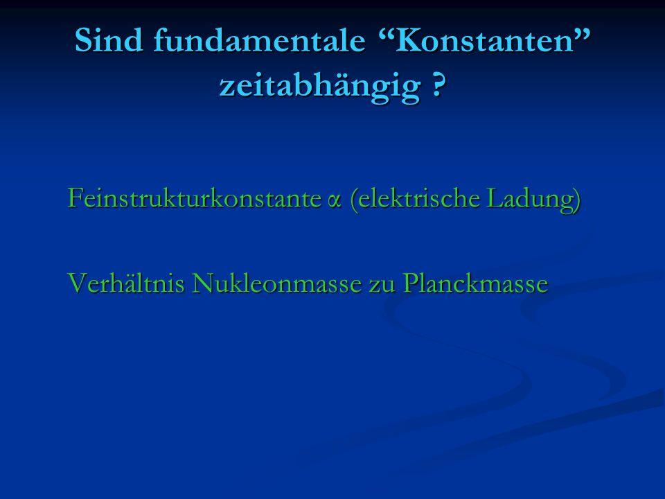 Sind fundamentale Konstanten zeitabhängig ? Feinstrukturkonstante α (elektrische Ladung) Verhältnis Nukleonmasse zu Planckmasse