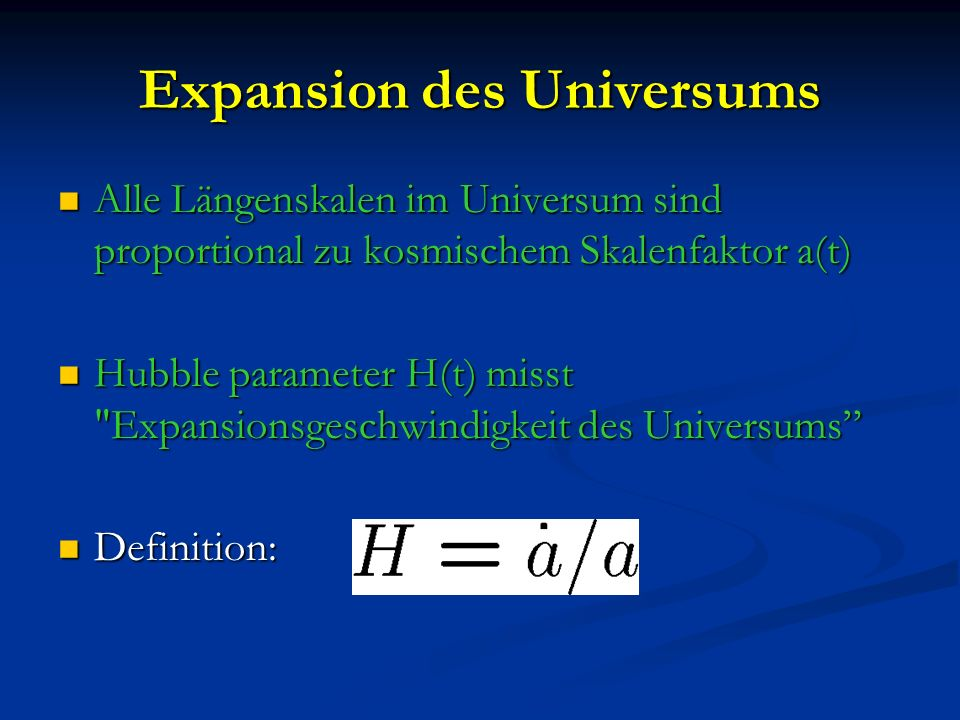 Expansion des Universums Alle Längenskalen im Universum sind proportional zu kosmischem Skalenfaktor a(t) Alle Längenskalen im Universum sind proportional zu kosmischem Skalenfaktor a(t) Hubble parameter H(t) misst Expansionsgeschwindigkeit des Universums Hubble parameter H(t) misst Expansionsgeschwindigkeit des Universums Definition: Definition: