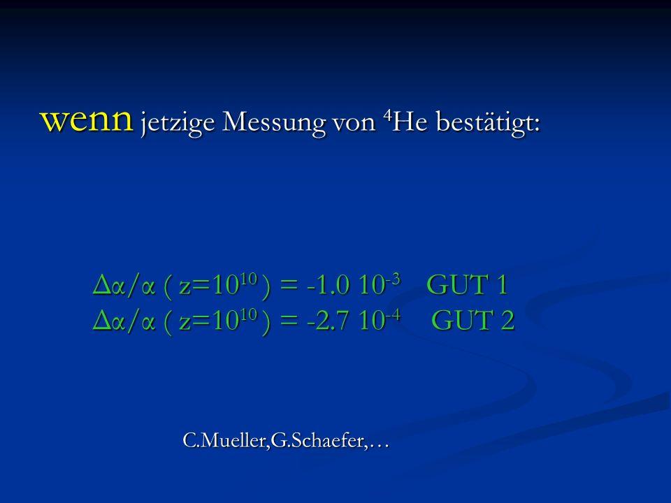 wenn jetzige Messung von 4 He bestätigt: Δα/α ( z=10 10 ) = -1.0 10 -3 GUT 1 Δα/α ( z=10 10 ) = -2.7 10 -4 GUT 2 C.Mueller,G.Schaefer,…