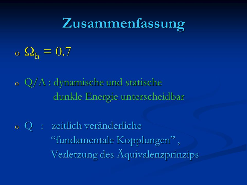 Zusammenfassung o Ω h = 0.7 o Q/Λ : dynamische und statische dunkle Energie unterscheidbar dunkle Energie unterscheidbar o Q : zeitlich veränderliche fundamentale Kopplungen, fundamentale Kopplungen, Verletzung des Äquivalenzprinzips Verletzung des Äquivalenzprinzips
