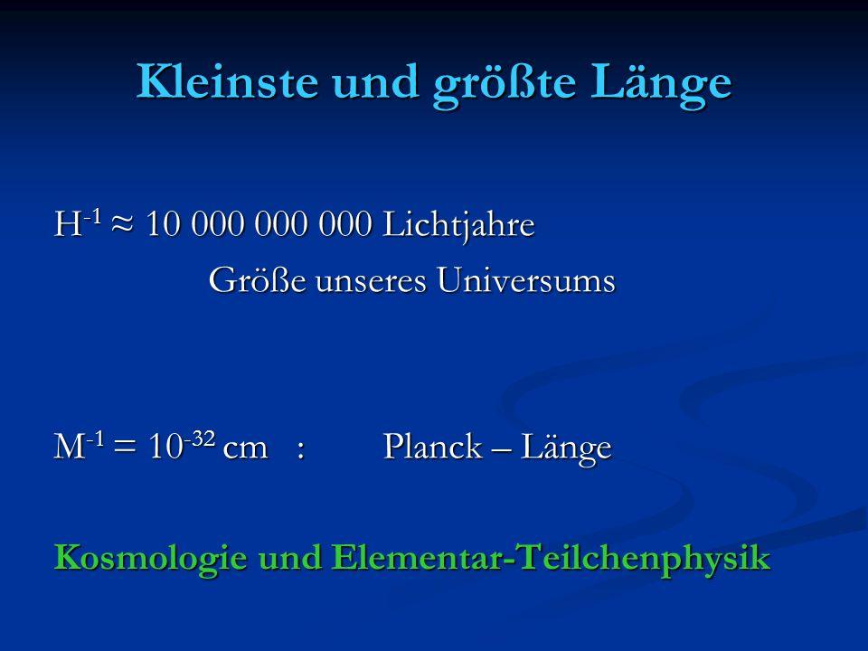 Kleinste und größte Länge H -1 10 000 000 000 Lichtjahre Größe unseres Universums Größe unseres Universums M -1 = 10 -32 cm : Planck – Länge Kosmologi