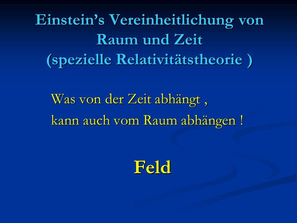 Einsteins Vereinheitlichung von Raum und Zeit (spezielle Relativitätstheorie ) Was von der Zeit abhängt, kann auch vom Raum abhängen ! Feld Feld