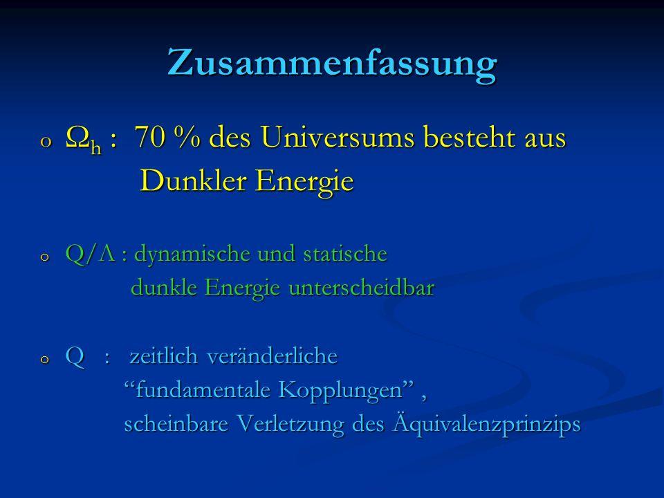 Zusammenfassung o Ω h : 70 % des Universums besteht aus Dunkler Energie Dunkler Energie o Q/Λ : dynamische und statische dunkle Energie unterscheidbar