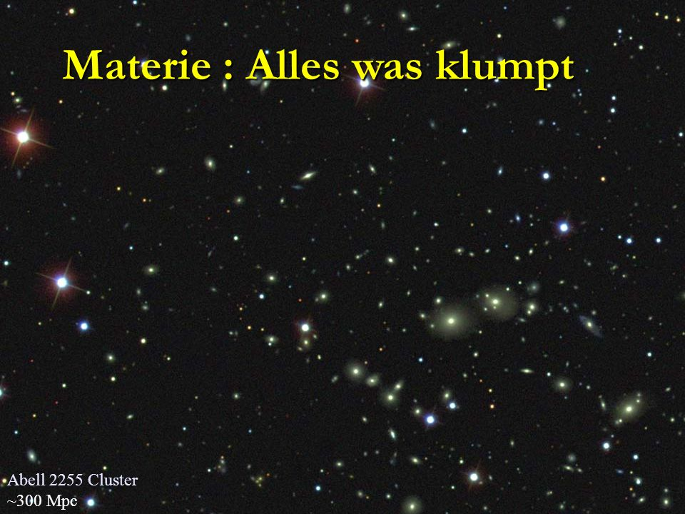 Abell 2255 Cluster ~300 Mpc Materie : Alles was klumpt