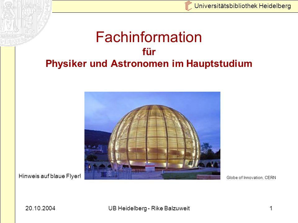 Universitätsbibliothek Heidelberg 20.10.2004UB Heidelberg - Rike Balzuweit1 Fachinformation für Physiker und Astronomen im Hauptstudium Globe of Innovation, CERN Hinweis auf blaue Flyer!