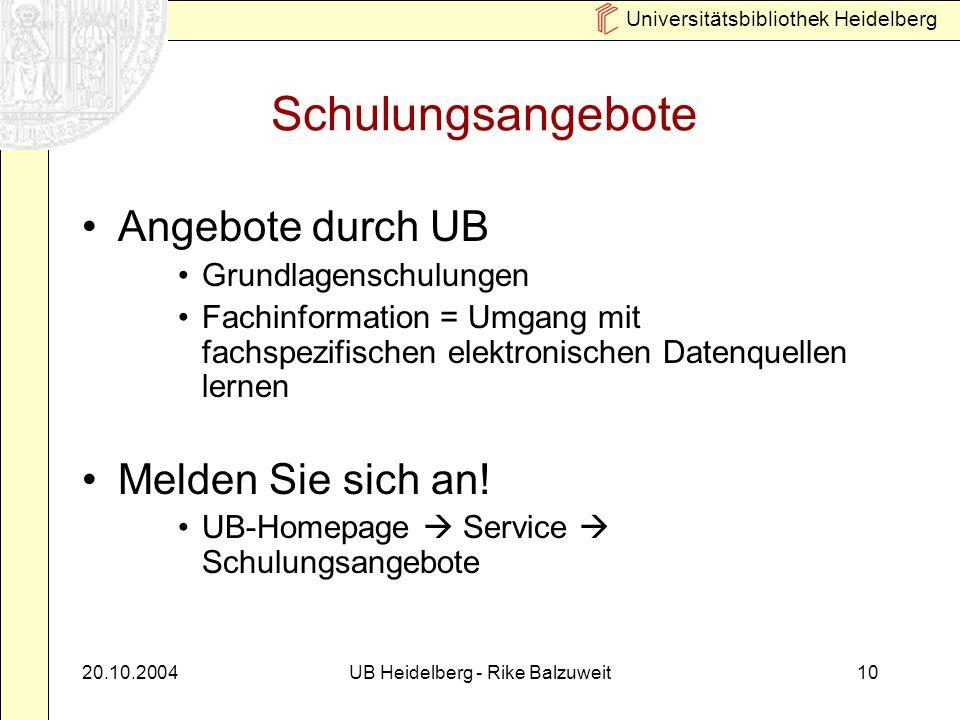 Universitätsbibliothek Heidelberg 20.10.2004UB Heidelberg - Rike Balzuweit10 Schulungsangebote Angebote durch UB Grundlagenschulungen Fachinformation = Umgang mit fachspezifischen elektronischen Datenquellen lernen Melden Sie sich an.