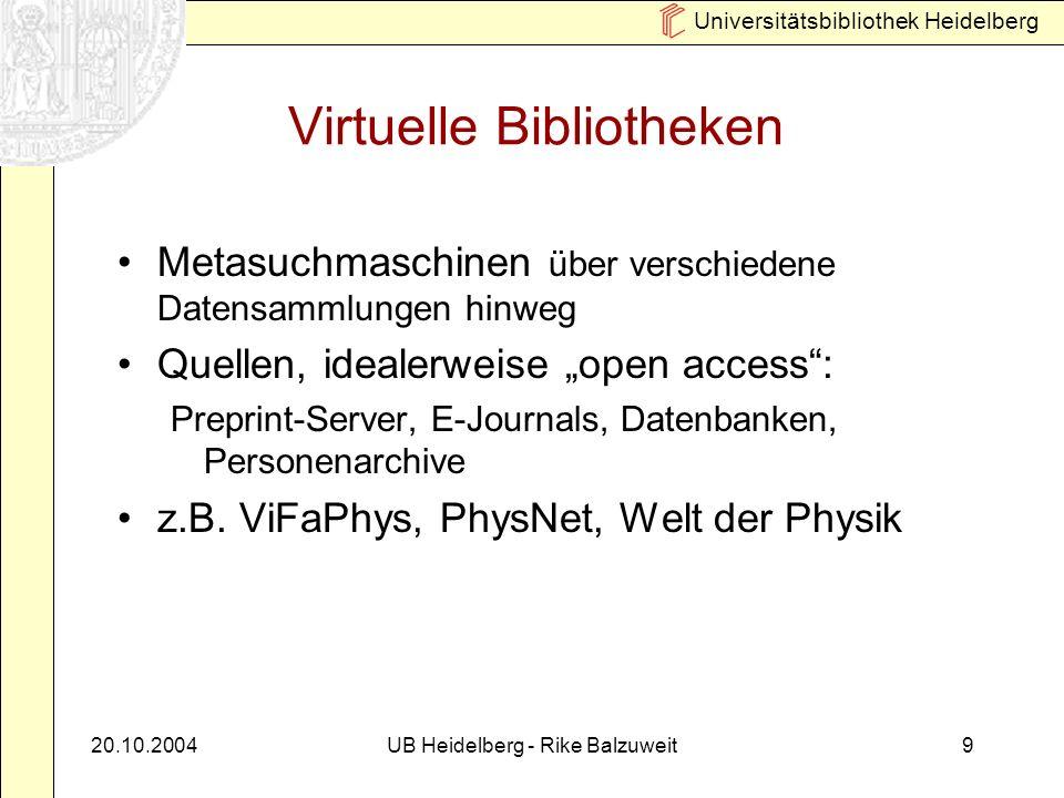 Universitätsbibliothek Heidelberg 20.10.2004UB Heidelberg - Rike Balzuweit9 Virtuelle Bibliotheken Metasuchmaschinen über verschiedene Datensammlungen hinweg Quellen, idealerweise open access: Preprint-Server, E-Journals, Datenbanken, Personenarchive z.B.