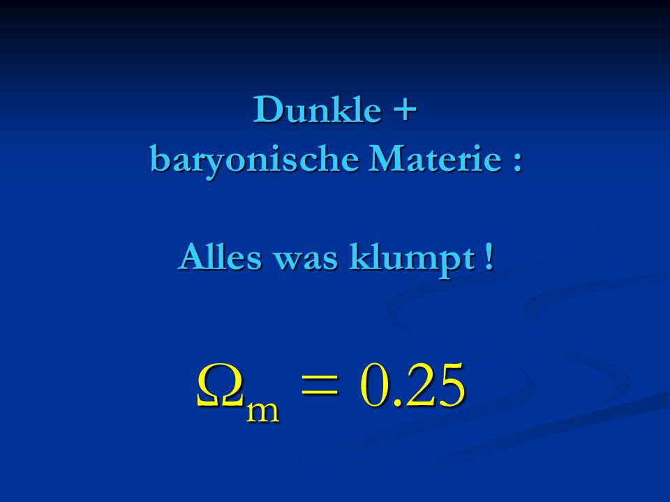 Dunkle + baryonische Materie : Alles was klumpt ! Ω m = 0.25