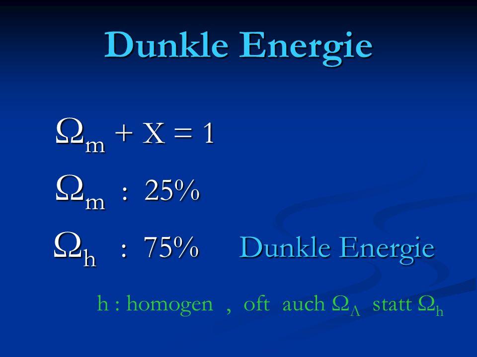 Dunkle Energie Ω m + X = 1 Ω m + X = 1 Ω m : 25% Ω m : 25% Ω h : 75% Dunkle Energie Ω h : 75% Dunkle Energie h : homogen, oft auch Ω Λ statt Ω h