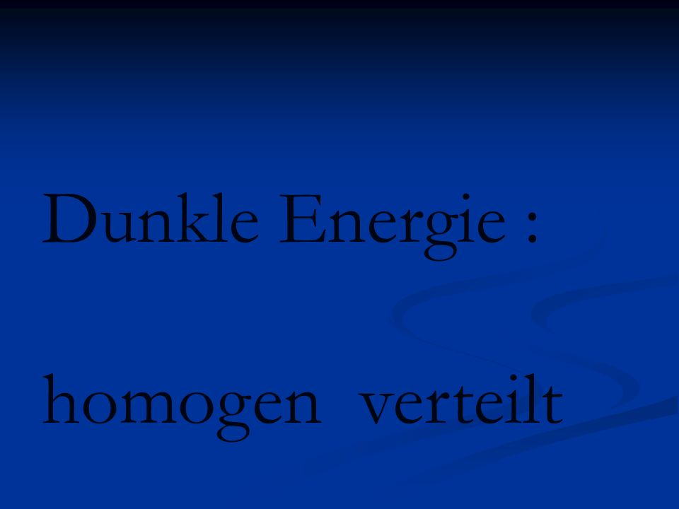 Dunkle Energie : homogen verteilt
