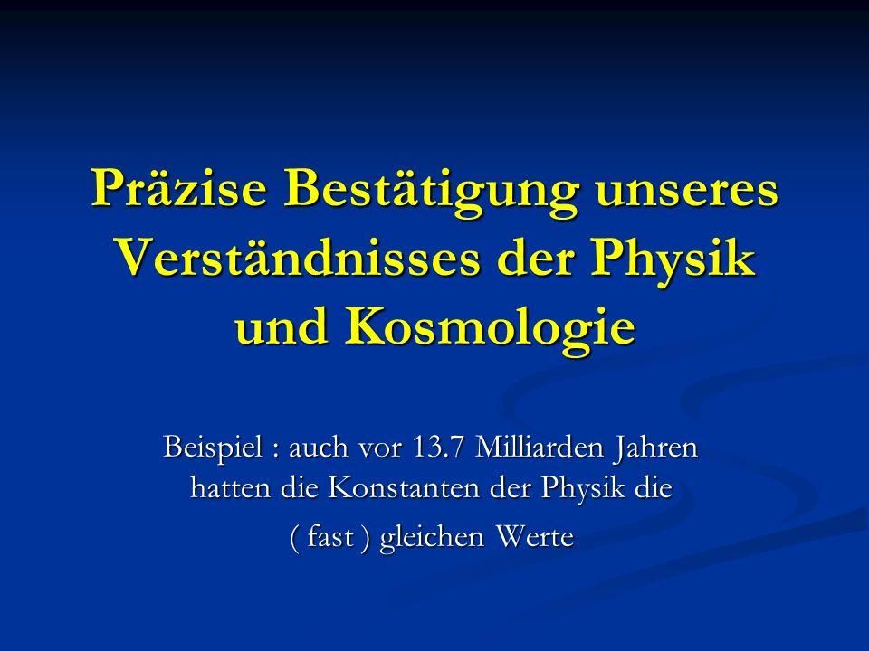 Präzise Bestätigung unseres Verständnisses der Physik und Kosmologie Beispiel : auch vor 13.7 Milliarden Jahren hatten die Konstanten der Physik die (