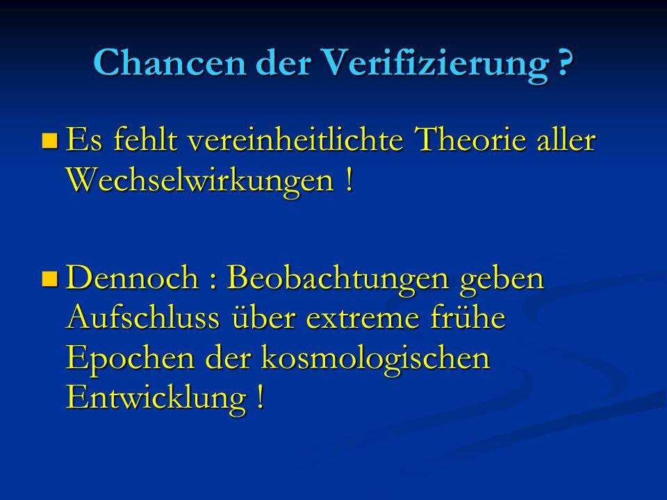 Chancen der Verifizierung ? Es fehlt vereinheitlichte Theorie aller Wechselwirkungen ! Es fehlt vereinheitlichte Theorie aller Wechselwirkungen ! Denn